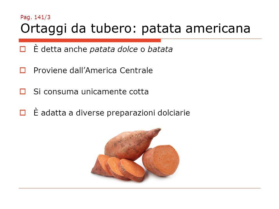 Pag. 141/3 Ortaggi da tubero: patata americana  È detta anche patata dolce o batata  Proviene dall'America Centrale  Si consuma unicamente cotta 