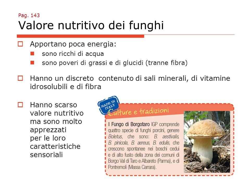 Pag. 143 Valore nutritivo dei funghi  Apportano poca energia: sono ricchi di acqua sono poveri di grassi e di glucidi (tranne fibra)  Hanno un discr