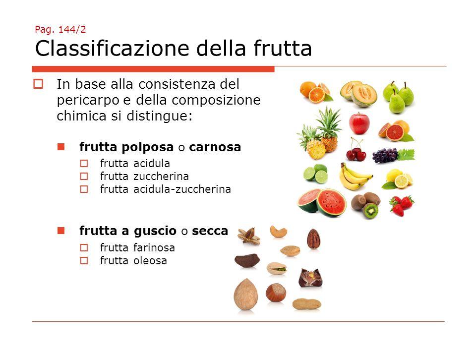 Pag. 144/2 Classificazione della frutta  In base alla consistenza del pericarpo e della composizione chimica si distingue: frutta polposa o carnosa 
