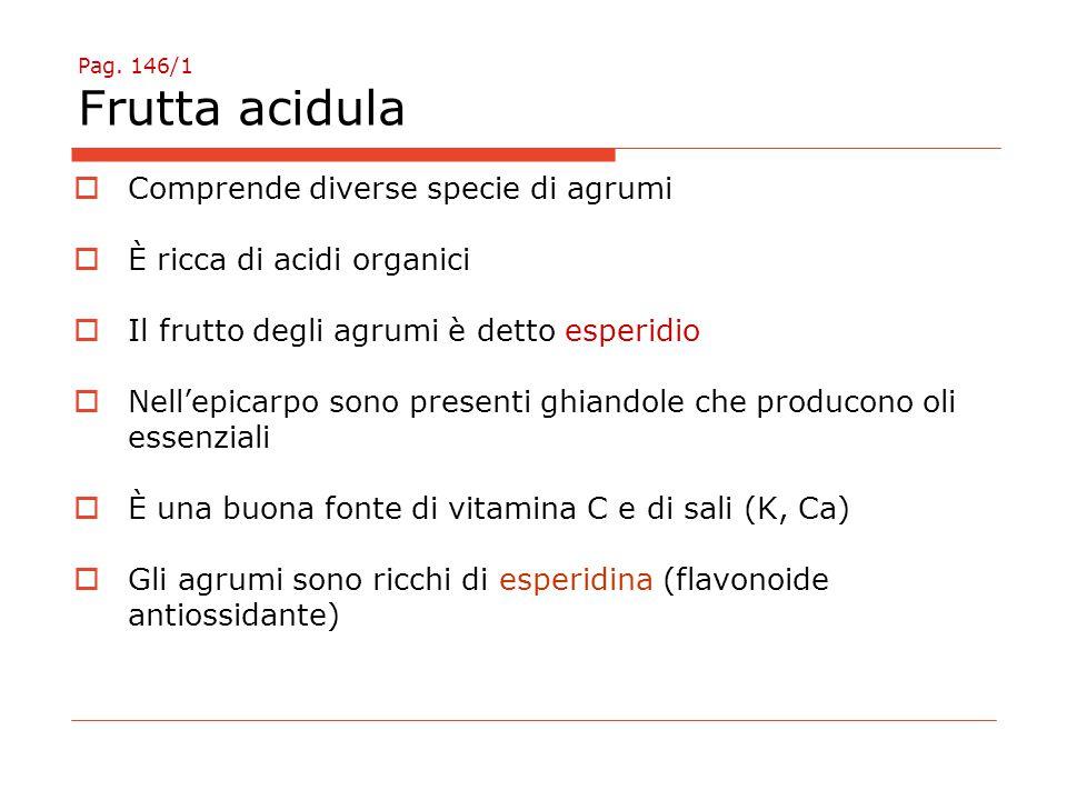 Pag. 146/1 Frutta acidula  Comprende diverse specie di agrumi  È ricca di acidi organici  Il frutto degli agrumi è detto esperidio  Nell'epicarpo