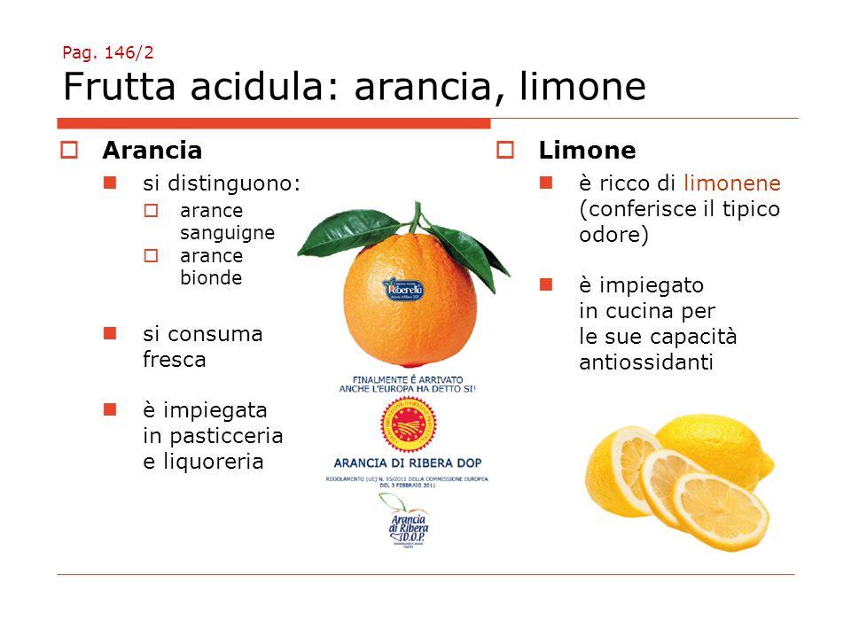 Pag. 146/2 Frutta acidula: arancia, limone  Arancia si distinguono:  arance sanguigne  arance bionde si consuma fresca è impiegata in pasticceria e