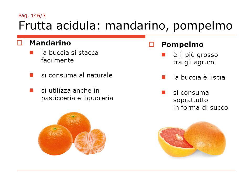 Pag. 146/3 Frutta acidula: mandarino, pompelmo  Mandarino la buccia si stacca facilmente si consuma al naturale si utilizza anche in pasticceria e li
