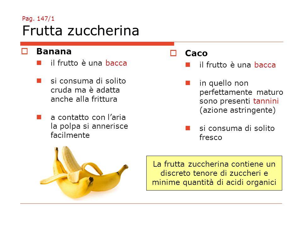 Pag. 147/1 Frutta zuccherina  Banana il frutto è una bacca si consuma di solito cruda ma è adatta anche alla frittura a contatto con l'aria la polpa