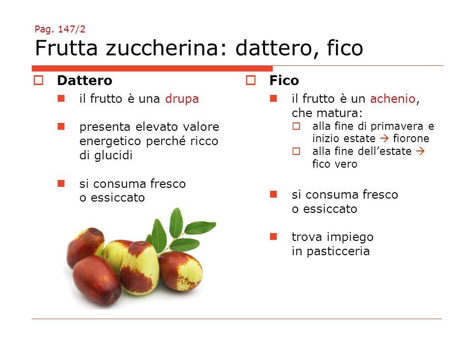 Pag. 147/2 Frutta zuccherina: dattero, fico  Dattero il frutto è una drupa presenta elevato valore energetico perché ricco di glucidi si consuma fres