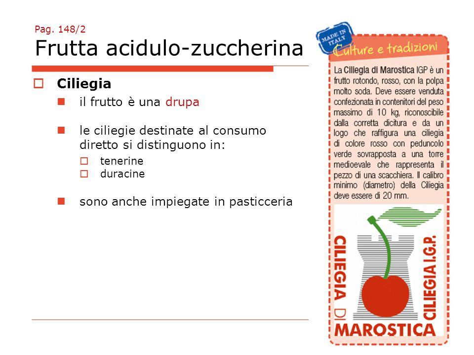 Pag. 148/2 Frutta acidulo-zuccherina  Ciliegia il frutto è una drupa le ciliegie destinate al consumo diretto si distinguono in:  tenerine  duracin
