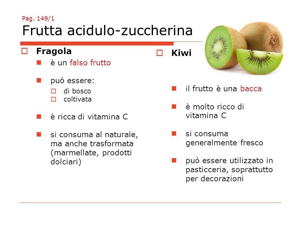Pag. 149/1 Frutta acidulo-zuccherina  Fragola è un falso frutto può essere:  di bosco  coltivata è ricca di vitamina C si consuma al naturale, ma a