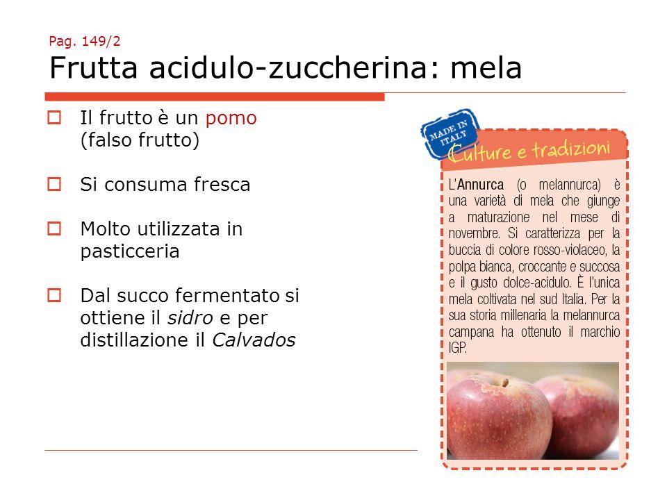 Pag. 149/2 Frutta acidulo-zuccherina: mela  Il frutto è un pomo (falso frutto)  Si consuma fresca  Molto utilizzata in pasticceria  Dal succo ferm