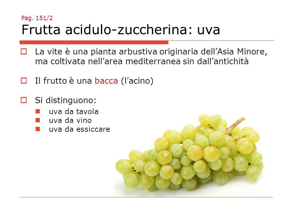 Pag. 151/2 Frutta acidulo-zuccherina: uva  La vite è una pianta arbustiva originaria dell'Asia Minore, ma coltivata nell'area mediterranea sin dall'a