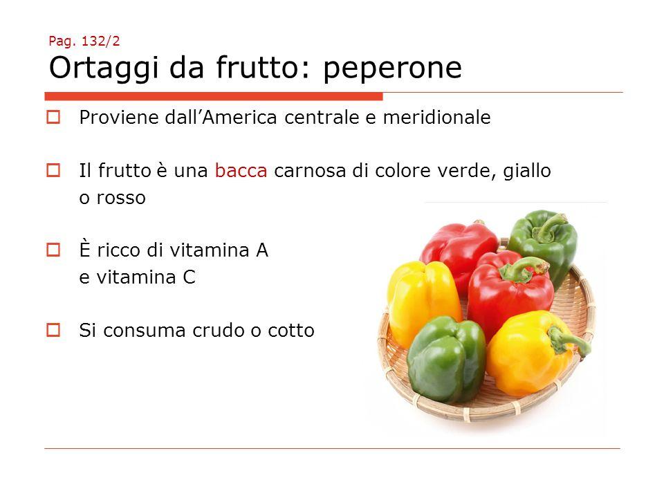 Pag. 132/2 Ortaggi da frutto: peperone  Proviene dall'America centrale e meridionale  Il frutto è una bacca carnosa di colore verde, giallo o rosso
