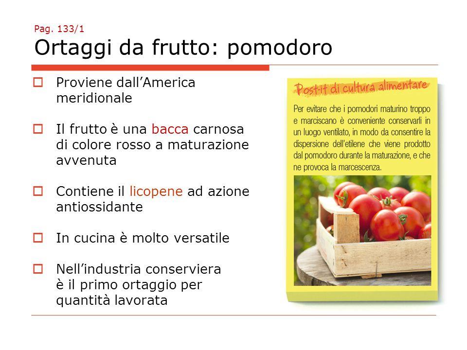 Pag. 133/1 Ortaggi da frutto: pomodoro  Proviene dall'America meridionale  Il frutto è una bacca carnosa di colore rosso a maturazione avvenuta  Co