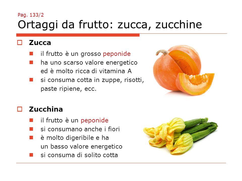 Pag. 133/2 Ortaggi da frutto: zucca, zucchine  Zucca il frutto è un grosso peponide ha uno scarso valore energetico ed è molto ricca di vitamina A si