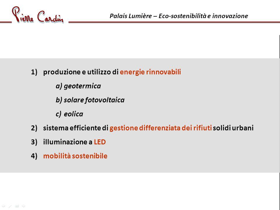 Palais Lumière – Eco-sostenibilità e innovazione 1) produzione e utilizzo di energie rinnovabili a)geotermica b)solare fotovoltaica c)eolica 2) sistema efficiente di gestione differenziata dei rifiuti solidi urbani 3) illuminazione a LED 4) mobilità sostenibile