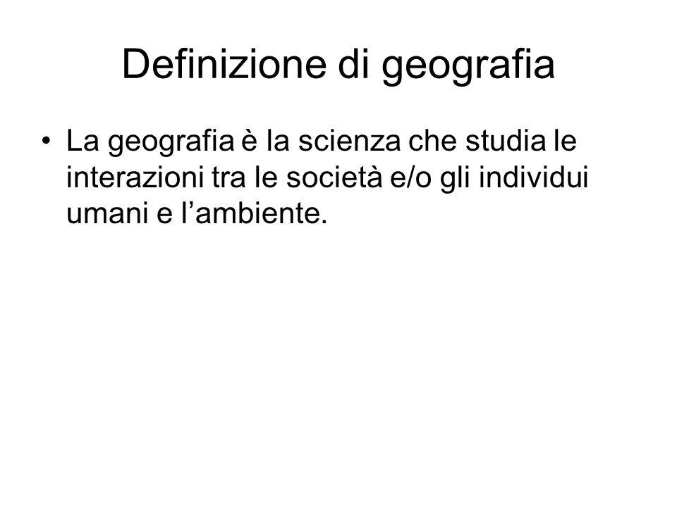 Definizione di geografia La geografia è la scienza che studia le interazioni tra le società e/o gli individui umani e lambiente.