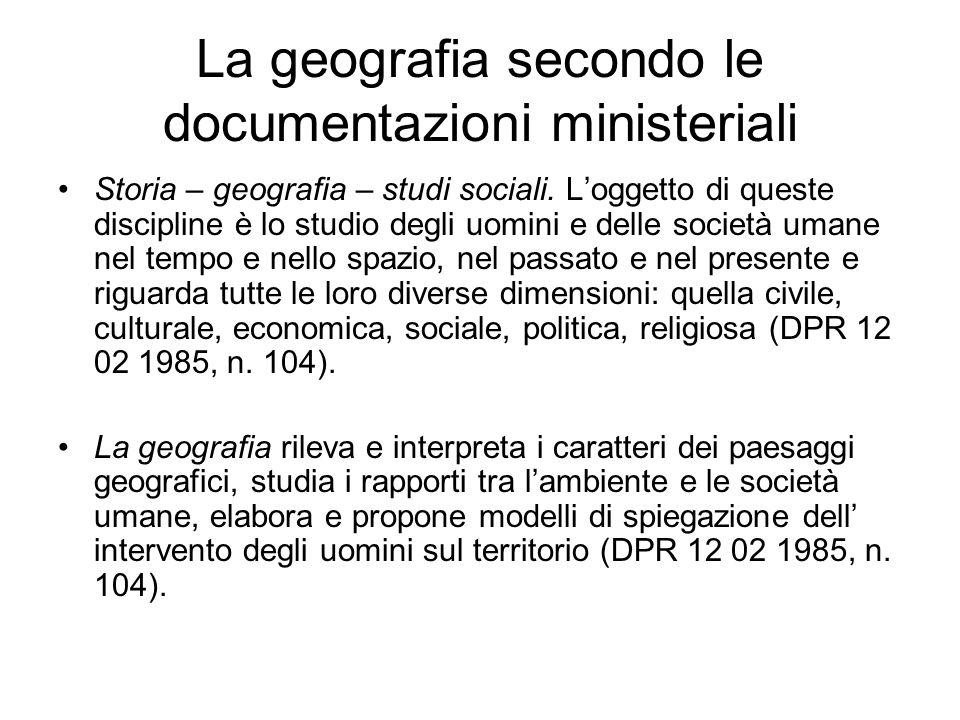 La geografia secondo le documentazioni ministeriali Storia – geografia – studi sociali. Loggetto di queste discipline è lo studio degli uomini e delle