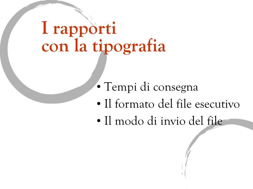I rapporti con la tipografia Tempi di consegna Il formato del file esecutivo Il modo di invio del file