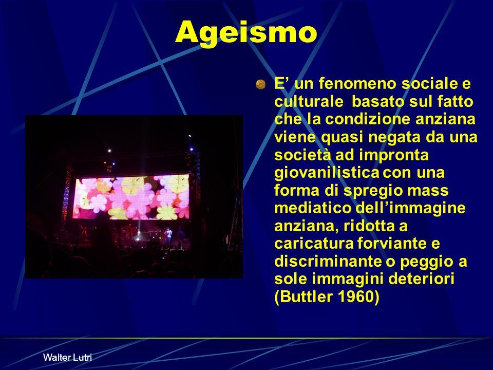 Walter Lutri Ageismo E un fenomeno sociale e culturale basato sul fatto che la condizione anziana viene quasi negata da una società ad impronta giovan