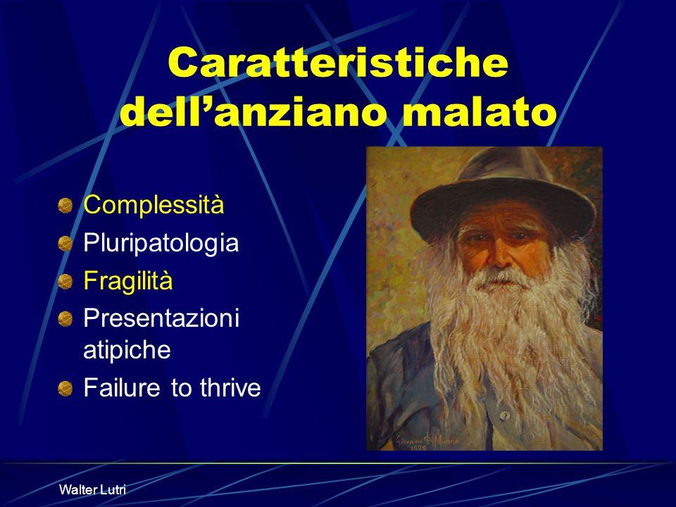 Walter Lutri Caratteristiche dellanziano malato Complessità Pluripatologia Fragilità Presentazioni atipiche Failure to thrive