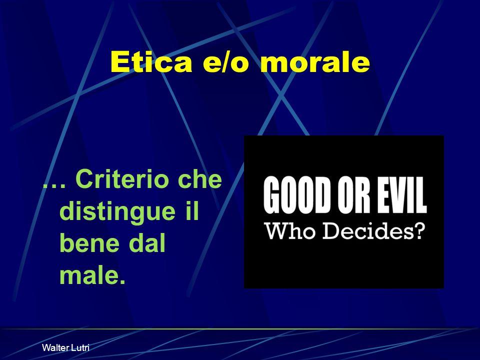 Walter Lutri Etica e/o morale … Criterio che distingue il bene dal male.