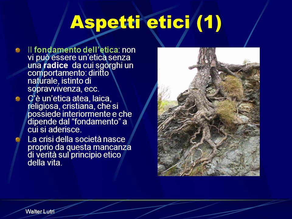 Walter Lutri Aspetti etici (1) Il fondamento delletica: non vi può essere unetica senza una radice da cui sgorghi un comportamento: diritto naturale,