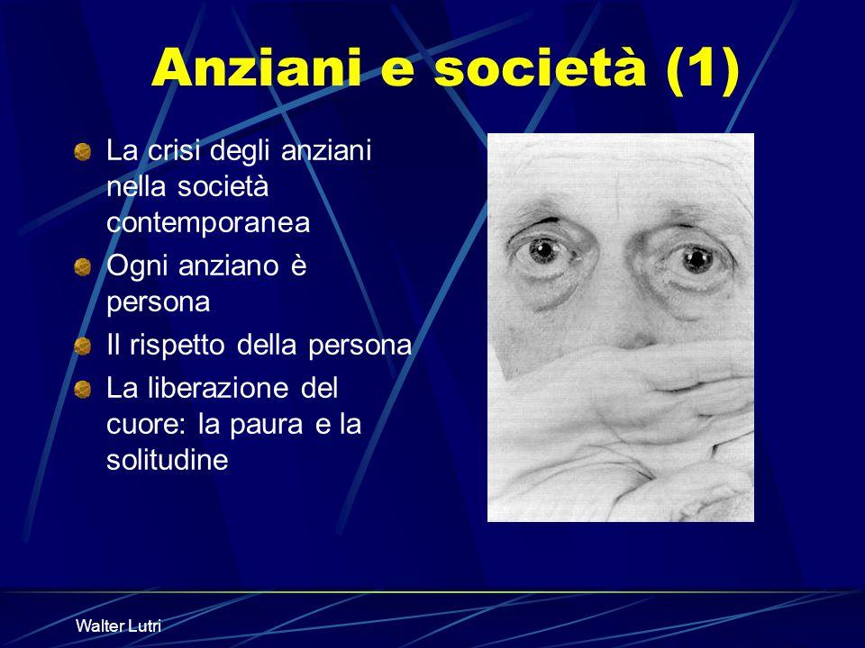 Walter Lutri Anziani e società (1) La crisi degli anziani nella società contemporanea Ogni anziano è persona Il rispetto della persona La liberazione