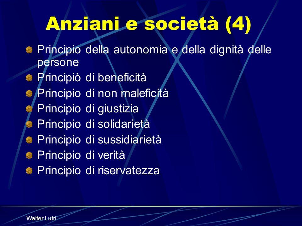 Walter Lutri Anziani e società (4) Principio della autonomia e della dignità delle persone Principiò di beneficità Principio di non maleficità Princip