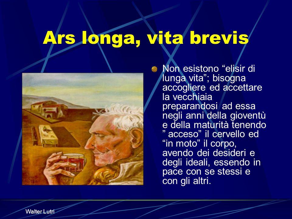 Walter Lutri Ars longa, vita brevis Non esistono elisir di lunga vita; bisogna accogliere ed accettare la vecchiaia preparandosi ad essa negli anni de