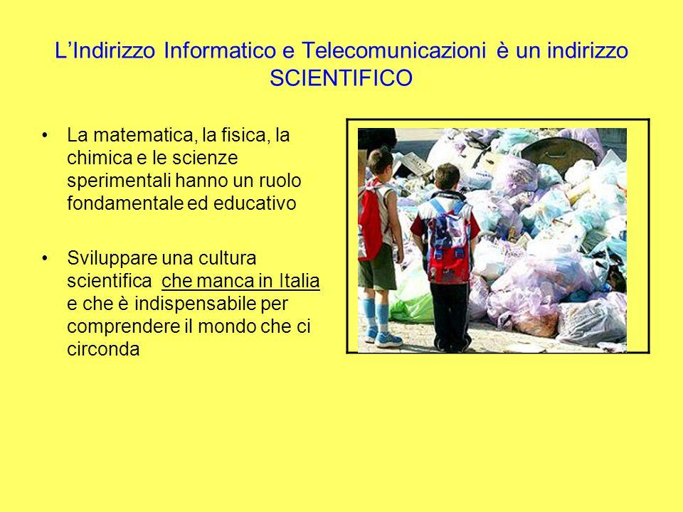 LIndirizzo Informatico e Telecomunicazioni è un indirizzo SCIENTIFICO La matematica, la fisica, la chimica e le scienze sperimentali hanno un ruolo fondamentale ed educativo Sviluppare una cultura scientifica che manca in Italia e che è indispensabile per comprendere il mondo che ci circonda