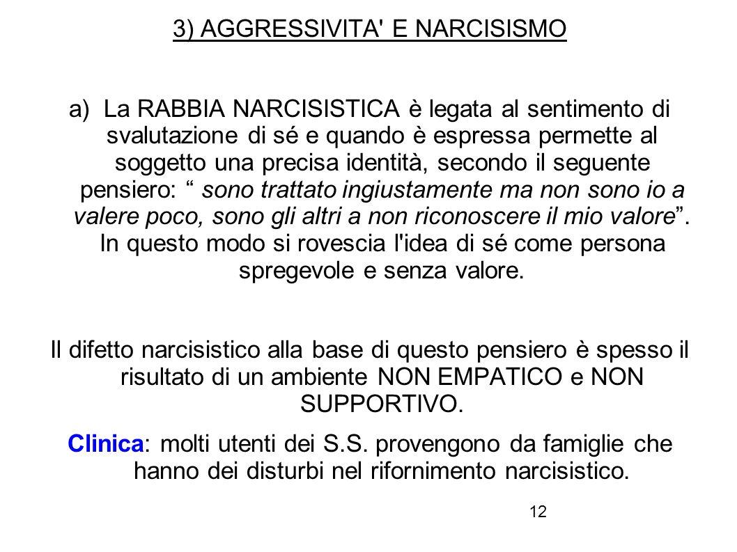 12 3) AGGRESSIVITA' E NARCISISMO a) La RABBIA NARCISISTICA è legata al sentimento di svalutazione di sé e quando è espressa permette al soggetto una p