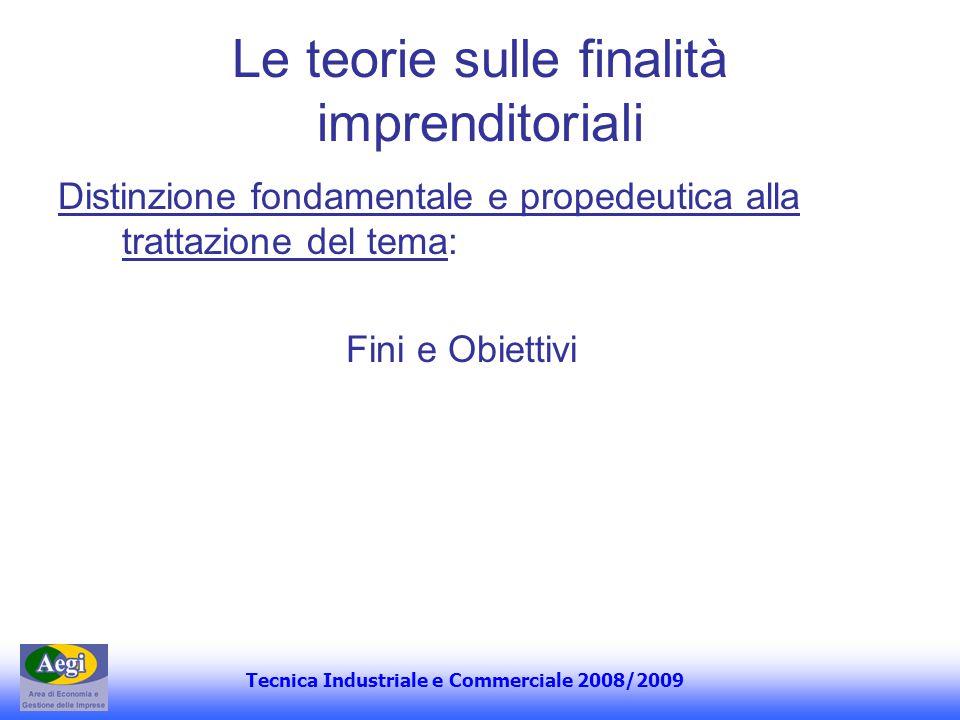 Tecnica Industriale e Commerciale 2008/2009 Le teorie sulle finalità imprenditoriali Distinzione fondamentale e propedeutica alla trattazione del tema