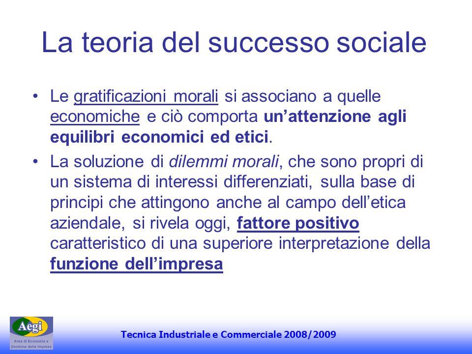 Tecnica Industriale e Commerciale 2008/2009 La teoria del successo sociale Le gratificazioni morali si associano a quelle economiche e ciò comporta un