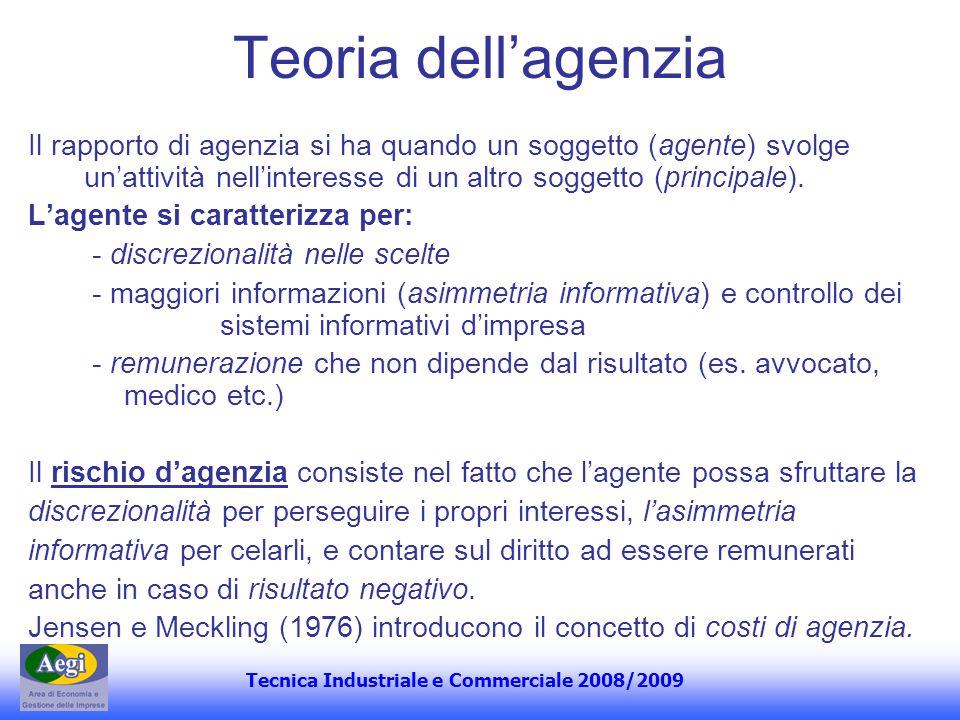 Tecnica Industriale e Commerciale 2008/2009 Teoria dellagenzia Il rapporto di agenzia si ha quando un soggetto (agente) svolge unattività nellinteress