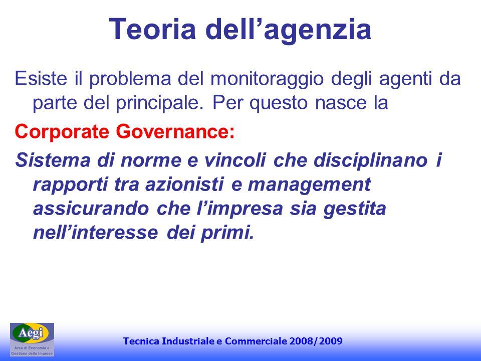 Tecnica Industriale e Commerciale 2008/2009 Teoria dellagenzia Esiste il problema del monitoraggio degli agenti da parte del principale. Per questo na