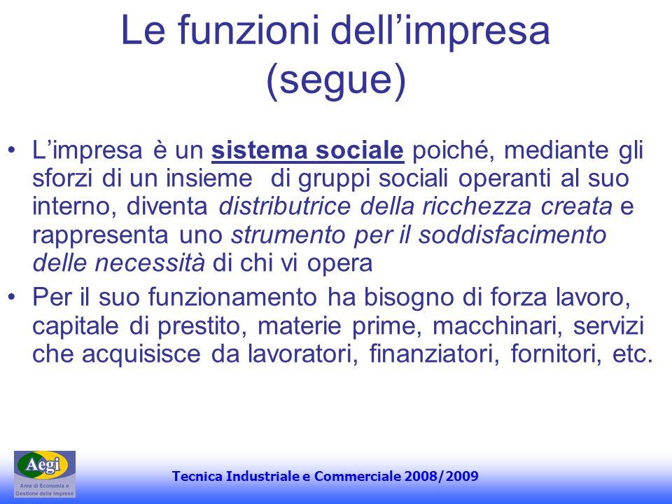 Tecnica Industriale e Commerciale 2008/2009 Le funzioni dellimpresa (segue) Limpresa è un sistema sociale poiché, mediante gli sforzi di un insieme di
