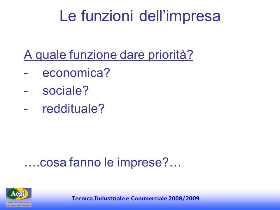 Tecnica Industriale e Commerciale 2008/2009 Le funzioni dellimpresa A quale funzione dare priorità? -economica? -sociale? -reddituale? ….cosa fanno le