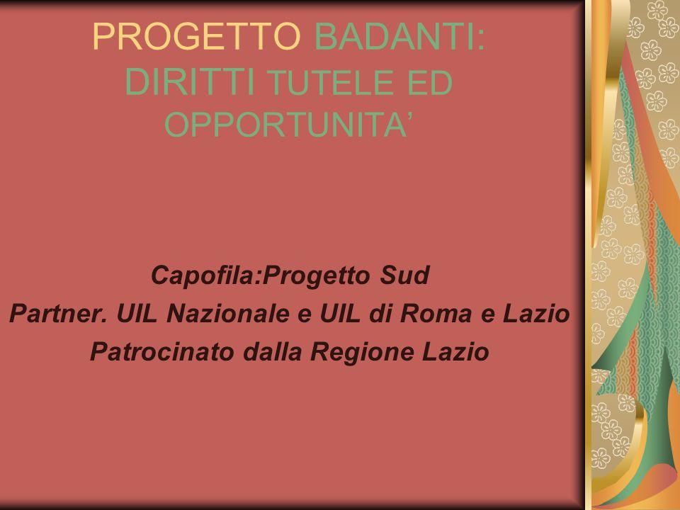 PROGETTO BADANTI: DIRITTI TUTELE ED OPPORTUNITA Capofila:Progetto Sud Partner. UIL Nazionale e UIL di Roma e Lazio Patrocinato dalla Regione Lazio