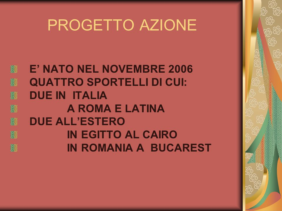 PROGETTO AZIONE E NATO NEL NOVEMBRE 2006 QUATTRO SPORTELLI DI CUI: DUE IN ITALIA A ROMA E LATINA DUE ALLESTERO IN EGITTO AL CAIRO IN ROMANIA A BUCARES