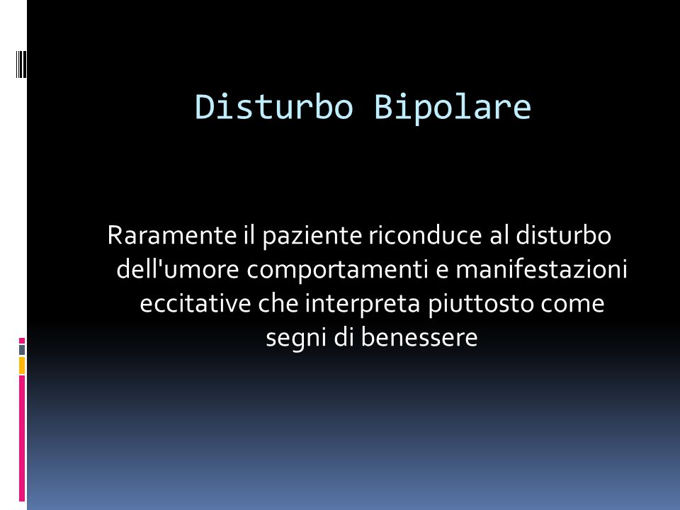 Disturbo Bipolare Raramente il paziente riconduce al disturbo dell'umore comportamenti e manifestazioni eccitative che interpreta piuttosto come segni