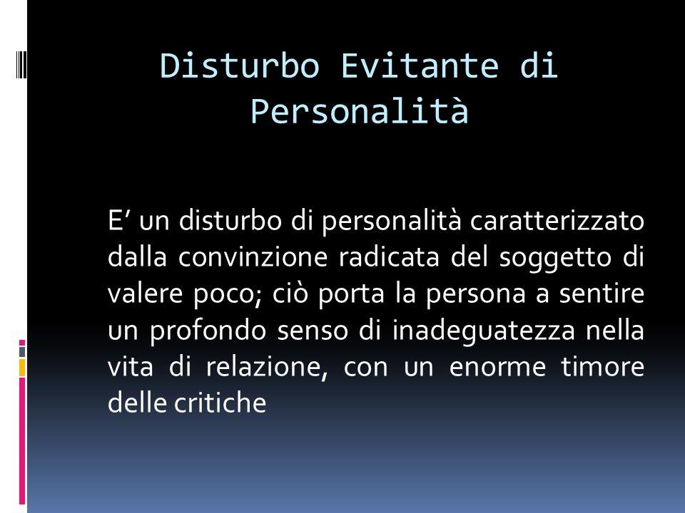 Disturbo Evitante di Personalità E un disturbo di personalità caratterizzato dalla convinzione radicata del soggetto di valere poco; ciò porta la pers