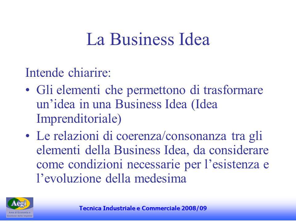 La Business Idea Intende chiarire: Gli elementi che permettono di trasformare unidea in una Business Idea (Idea Imprenditoriale) Le relazioni di coerenza/consonanza tra gli elementi della Business Idea, da considerare come condizioni necessarie per lesistenza e levoluzione della medesima Tecnica Industriale e Commerciale 2008/09