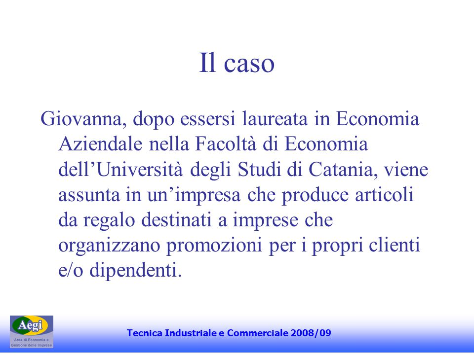 Il caso Giovanna, dopo essersi laureata in Economia Aziendale nella Facoltà di Economia dellUniversità degli Studi di Catania, viene assunta in unimpresa che produce articoli da regalo destinati a imprese che organizzano promozioni per i propri clienti e/o dipendenti.