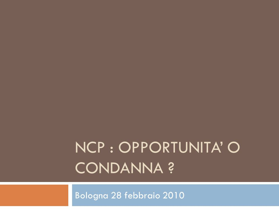 NCP : OPPORTUNITA O CONDANNA ? Bologna 28 febbraio 2010