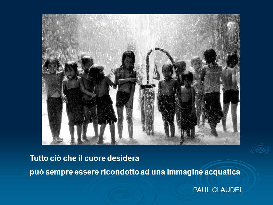 Tutto ciò che il cuore desidera può sempre essere ricondotto ad una immagine acquatica PAUL CLAUDEL
