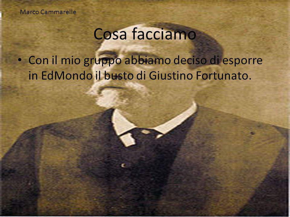 Cosa facciamo Con il mio gruppo abbiamo deciso di esporre in EdMondo il busto di Giustino Fortunato. Marco Cammarelle