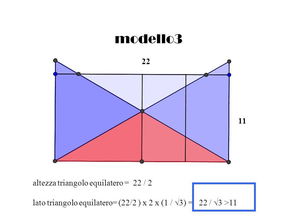 modello3 altezza triangolo equilatero = 22 / 2 lato triangolo equilatero= (22/2 ) x 2 x (1 / 3) = 22 / 3 >11 11 22