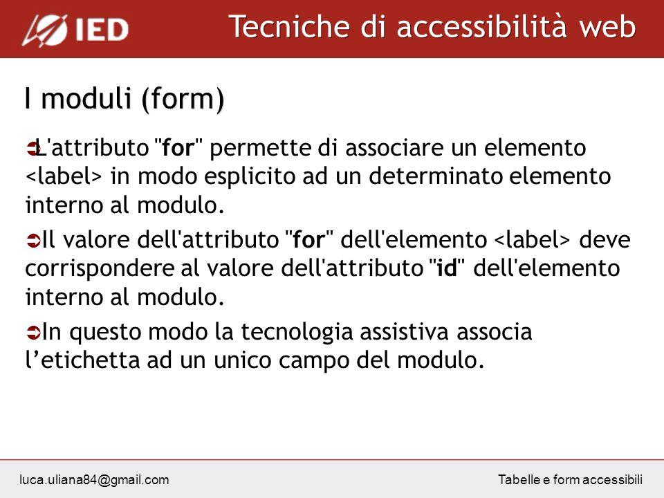 luca.uliana84@gmail.com Tecniche di accessibilità web Tabelle e form accessibili I moduli (form) L attributo for permette di associare un elemento in modo esplicito ad un determinato elemento interno al modulo.