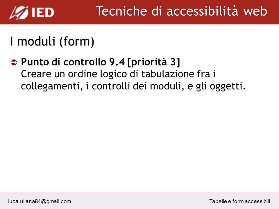 luca.uliana84@gmail.com Tecniche di accessibilità web Tabelle e form accessibili I moduli (form) Punto di controllo 9.4 [priorità 3] Creare un ordine logico di tabulazione fra i collegamenti, i controlli dei moduli, e gli oggetti.