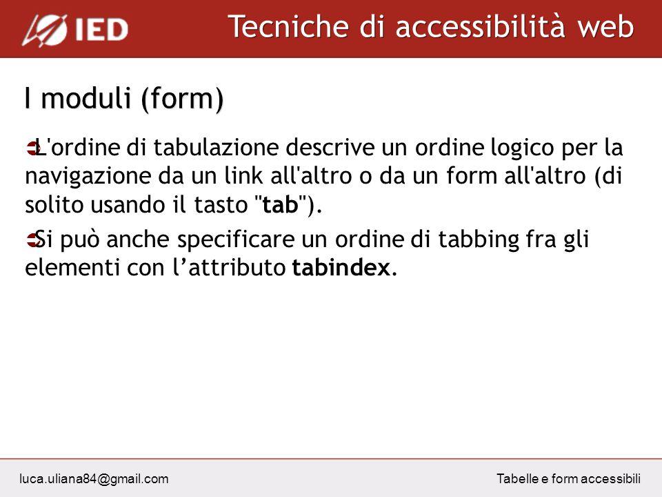 luca.uliana84@gmail.com Tecniche di accessibilità web Tabelle e form accessibili I moduli (form) L ordine di tabulazione descrive un ordine logico per la navigazione da un link all altro o da un form all altro (di solito usando il tasto tab ).