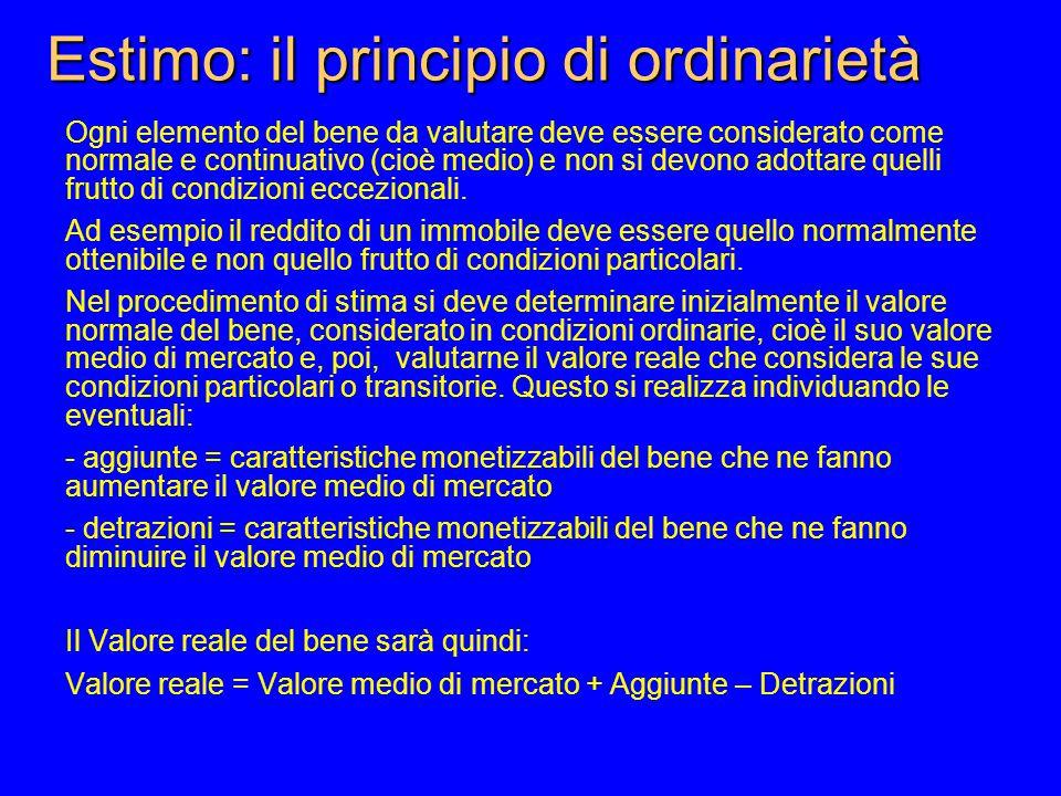 Estimo: il principio di ordinarietà Ogni elemento del bene da valutare deve essere considerato come normale e continuativo (cioè medio) e non si devono adottare quelli frutto di condizioni eccezionali.