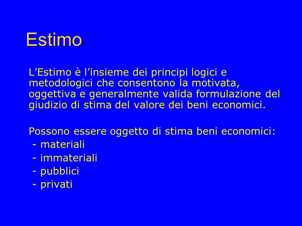 Estimo LEstimo è linsieme dei principi logici e metodologici che consentono la motivata, oggettiva e generalmente valida formulazione del giudizio di stima del valore dei beni economici.