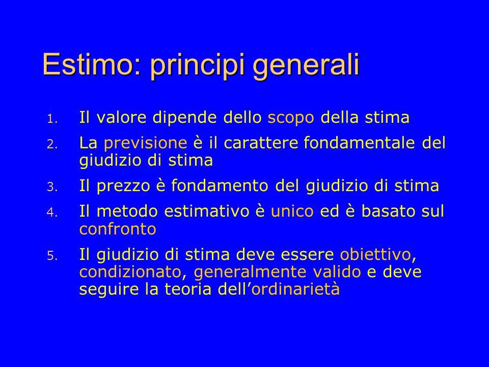 Estimo: principi generali 1. Il valore dipende dello scopo della stima 2. La previsione è il carattere fondamentale del giudizio di stima 3. Il prezzo